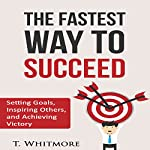 The Fastest Way to Succeed: Setting Goals, Inspiring Others, and Achieving Victory | T. Whitmore