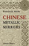 echange, troc Friedrich Hirth - Chinese Metallic Mirrors: With Notes on Some Ancient Specimens of the Musée Guimet, Paris