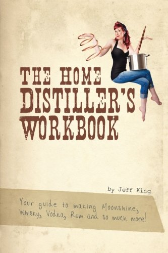 The Home Distiller's Workbook: Your guide to making Moonshine, Whisky, Vodka, R: Volume 1