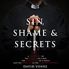 Sin, Shame & Secrets: A True Story of the Murder of a Nun, the Conviction of a Priest, and the Cover-up in the Catholic Church (       UNABRIDGED) by David Yonke Narrated by Dave Clark