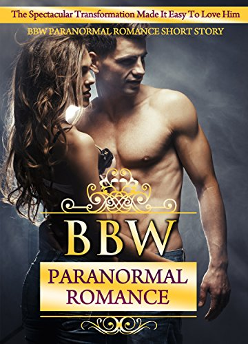 BBW PARANORMAL ROMANCE: The Spectacular Transformation Made It Easy To Love Him BBW Paranormal Romance Short Story (BBW Romance, BBW, BBW Romance And Alpha Males, BBW BWWM, BBW Paranormal)