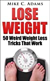 Lose Weight : 50 Weird Weight Loss Tricks That Work (Take Action And Use This Weight Loss Book With Diet Tips To Lose Weight)