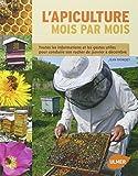 L'apiculture mois par mois : Toutes les informations et les gestes utiles pour conduire son rucher de janvier à décembre...