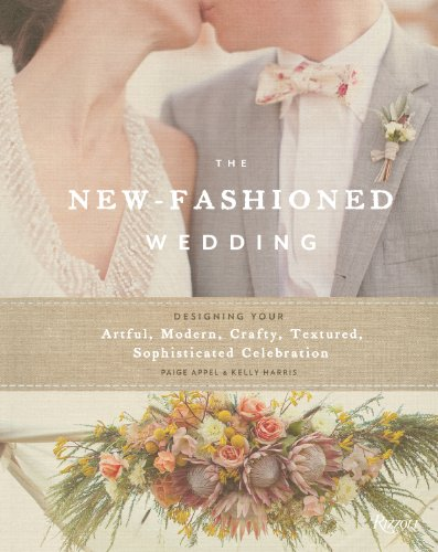 The New-Fashioned Wedding: Designing Your Artful, Modern, Crafty, Textured, Sophisticated Celebration
