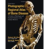 Photographic Regional Atlas of Bone Disease: A Guide to Pathologic and Normal Variations in the Human Skeleton...