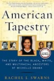 American Tapestry: The Story of the Black, White, and Multiracial Ancestors of Michelle Obama 1st (first) , 1st (first) Pri Edition by Swarns, Rachel L. [2012]