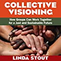 Collective Visioning: How Groups Can Work Together for a Just and Sustainable Future Audiobook by Linda Stout Narrated by Julie Eickhoff