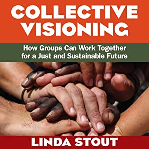 Collective Visioning: How Groups Can Work Together for a Just and Sustainable Future | [Linda Stout]