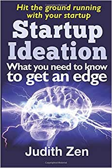 Startup Ideation - What You Need To Know To Get An Edge (Hit The Ground Running With Your Startup) (Volume 1)