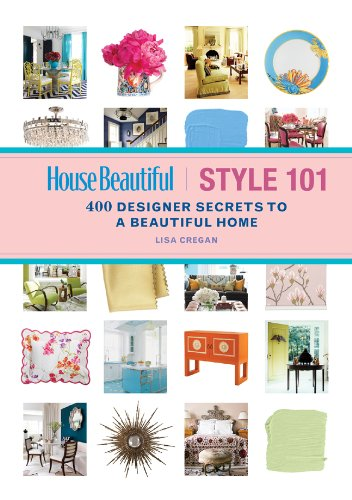 House Beautiful Style 101: 400 Designer Secrets to a Beautiful Home, Lisa Cregan