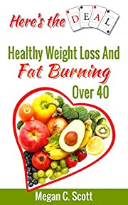 Healthy Weight Loss - Here's the Deal (Here's the Deal - Healthy Weight Loss and Fat Burning Over 40 Book 1)