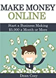 Make Money Online: Start a Business Making ,000 a Month or More