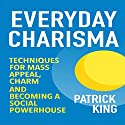 Everyday Charisma: Techniques for Mass Appeal, Charm, and Becoming a Social Powerhouse (       UNABRIDGED) by Patrick King Narrated by Joe Hempel