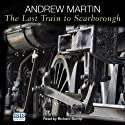 The Last Train to Scarborough (       UNABRIDGED) by Andrew Martin Narrated by Richard Burnip