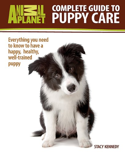 Complete Guide to Puppy Care: Everything You Need to Know to Have a Happy, Healthy Well-Trained Puppy (Animal Planet)
