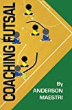 Coaching Futsal: Understanding, Improving, and Perfecting