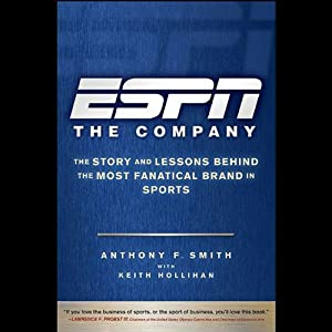 ESPN: The Company: The Story and Lessons Behind the Most Fanatical Brand in Sports | [Anthony F. Smith, Keith Hollihan]