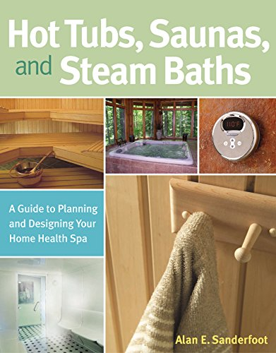 Hot Tubs, Saunas, and Steam Baths: A Guide to Planning and Designing your Home Health Spa
