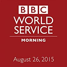 August 26, 2015: Morning  by  BBC Newshour Narrated by Owen Bennett-Jones, Lyse Doucet, Robin Lustig, Razia Iqbal, James Coomarasamy, Julian Marshall