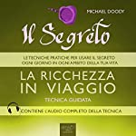 Il Segreto. La ricchezza in viaggio [The Secret. The wealth traveling]: Tecnica guidata [Guided skill] | Michael Doody