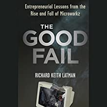 The Good Fail: Entrepreneurial Lessons from the Rise and Fall of Microworkz Audiobook by Richard Keith Latman Narrated by John Morgan