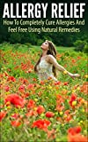 Allergy Relief: How To Completely Cure Allergies And Feel Free Using Natural Remedies (allergy relief, allergy, cure allergies, feel free, natural remedies, allergy free, allergy and immunology)
