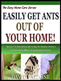 EASILY GET ANTS OUT OF YOUR HOME: Discover The Safe And Easy Way To Stop The Infestation Of Ants In Your Home Easily Without Using Dangerous Chemicals! (The Easy Home Care Series Book 1)