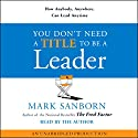 You Don't Need a Title to Be a Leader: How Anybody, Anywhere, Can Lead Anytime Audiobook by Mark Sanborn Narrated by Mark Sanborn