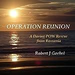 Operation Reunion: Daring POW Rescue from Romania | Robert J. Goebel