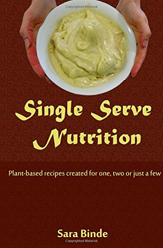 Single Serve Nutrition: Plant-based recipes created for one or two by Sara A Binde