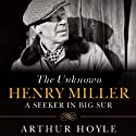 The Unknown Henry Miller: A Seeker in Big Sur (       UNABRIDGED) by Arthur Hoyle Narrated by Jonathan Yen