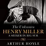 The Unknown Henry Miller: A Seeker in Big Sur | Arthur Hoyle