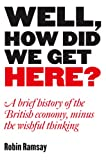 img - for Well, How Did We Get Here? A Brief History of the British Economy, Minus the Wishful Thinking book / textbook / text book