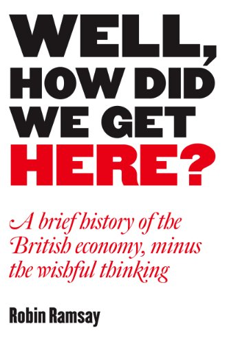 well-how-did-we-get-here-a-brief-history-of-the-british-economy-minus-the-wishful-thinking-english-e