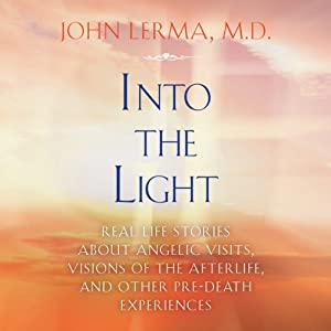 Into the Light: Real Life Stories About Angelic Visits, Visions of the Afterlife, and Other Pre-Death Experiences | [John Lerma]