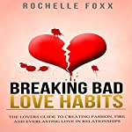Relationships: Breaking Bad Love Habits: Lover's Guide to Creating Passion, Fire, and Everlasting Love in Relationships | Rochelle Foxx
