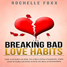 Relationships: Breaking Bad Love Habits: Lover's Guide to Creating Passion, Fire, and Everlasting Love in Relationships (       UNABRIDGED) by Rochelle Foxx Narrated by Stacy Wilson