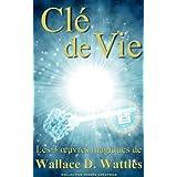 Cl� de vie - Les 3 oeuvres magiques de Wallace D. Wattles (Traduit)par Wallace  D. Wattles