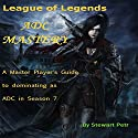 League of Legends ADC Mastery: A Master Player's Guide to Dominating as ADC in Season 7 Audiobook by  St Petr Narrated by Alex Hyde-White