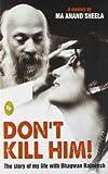 Don't Kill Him!: The Story of My Life with Bhagwan Rajneesh Ma Anand Sheela