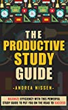 The Productive Study Guide: Maximize Efficiency With This Powerful Study Guide To Put You On The Road to Success (Study Skills, Study Guide, University ... Anything, Achieve Goals, College Life)