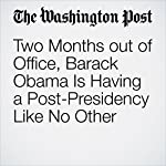 Two Months out of Office, Barack Obama Is Having a Post-Presidency Like No Other   Krissah Thompson,Juliet Eilperin
