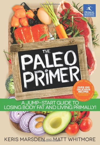 The Paleo Primer: A Jump-Start Guide to Losing Body Fat and Living Primally by Keris Marsden, Matt Whitmore