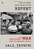 The Colonel Who Would Not Repent: The Bangladesh War and its Unquiet Legacy