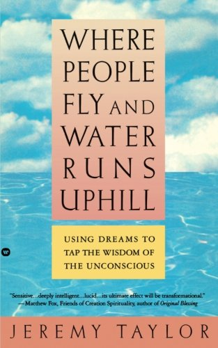 Where People Fly and Water Runs Uphill: Using Dreams to Tap the Wisdom of the Unconscious, Taylor, Jeremy