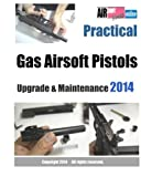 Practical Gas Airsoft Pistols Upgrade & Maintenance 2014: Covering the fundamentals of Blowback Gas Pistol technology