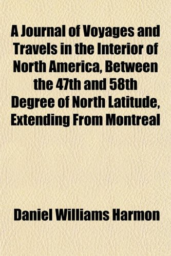 A Journal of Voyages and Travels in the Interior of North America, Between the 47th and 58th Degree of North Latitude, Extending From Montreal