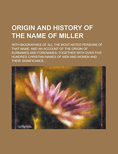 Origin And History Of The Name Of Miller; With Biographies Of All The Most Noted Persons Of That Name, And An Account Of The Origin Of Surnames And ... Christian Names Of Men And Women And Their front-297385