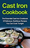Cast Iron Cookbook: The Essential Cast Iron Cookbook Of Delicious, Nutritious Recipes You Can Cook Tonight! Cast Iron Cookbook Series And Cast Iron Cookbook ... Recipes, Cast Iron Cookbook Books,)