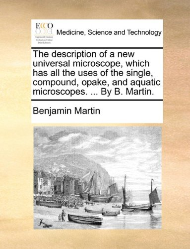 The Description Of A New Universal Microscope, Which Has All The Uses Of The Single, Compound, Opake, And Aquatic Microscopes. ... By B. Martin.